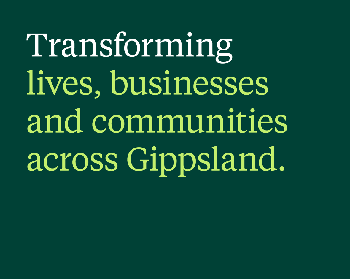 Text image 'Transforming lives, businesses and communities across Gippsland' on dark green